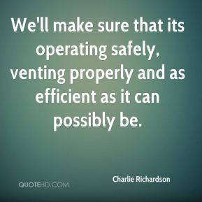 Charlie Richardson - We'll make sure that its operating safely, venting properly and as efficient as it can possibly be.