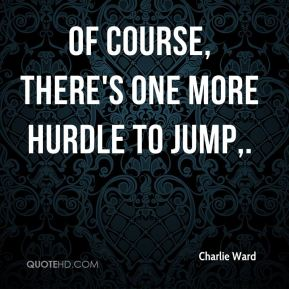 Charlie Ward - Of course, there's one more hurdle to jump.