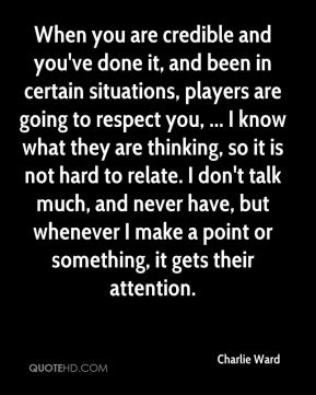 Charlie Ward - When you are credible and you've done it, and been in certain situations, players are going to respect you, ... I know what they are thinking, so it is not hard to relate. I don't talk much, and never have, but whenever I make a point or something, it gets their attention.