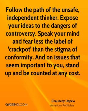 Chauncey Depew - Follow the path of the unsafe, independent thinker. Expose your ideas to the dangers of controversy. Speak your mind and fear less the label of 'crackpot' than the stigma of conformity. And on issues that seem important to you, stand up and be counted at any cost.