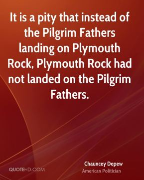 Chauncey Depew - It is a pity that instead of the Pilgrim Fathers landing on Plymouth Rock, Plymouth Rock had not landed on the Pilgrim Fathers.