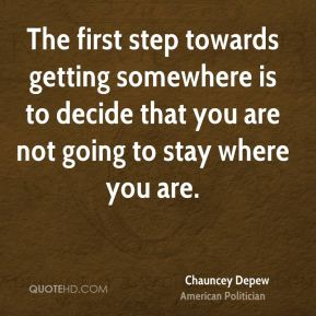 Chauncey Depew - The first step towards getting somewhere is to decide that you are not going to stay where you are.