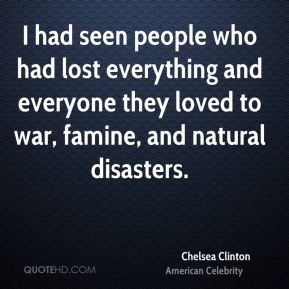 Chelsea Clinton - I had seen people who had lost everything and everyone they loved to war, famine, and natural disasters.