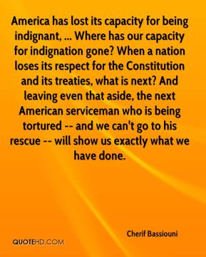 Cherif Bassiouni - America has lost its capacity for being indignant, ... Where has our capacity for indignation gone? When a nation loses its respect for the Constitution and its treaties, what is next? And leaving even that aside, the next American serviceman who is being tortured -- and we can't go to his rescue -- will show us exactly what we have done.