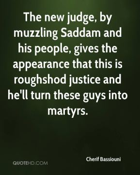 Cherif Bassiouni - The new judge, by muzzling Saddam and his people, gives the appearance that this is roughshod justice and he'll turn these guys into martyrs.