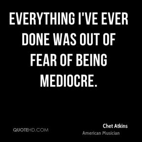 Everything I've ever done was out of fear of being mediocre.