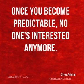 Once you become predictable, no one's interested anymore.