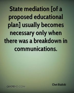 Chet Bialicki - State mediation [of a proposed educational plan] usually becomes necessary only when there was a breakdown in communications.