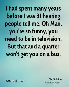 I had spent many years before I was 31 hearing people tell me, Oh Man, you're so funny, you need to be in television. But that and a quarter won't get you on a bus.