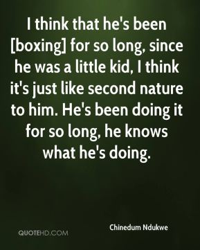 Chinedum Ndukwe - I think that he's been [boxing] for so long, since he was a little kid, I think it's just like second nature to him. He's been doing it for so long, he knows what he's doing.