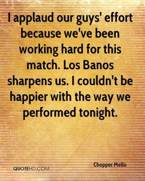 I applaud our guys' effort because we've been working hard for this match. Los Banos sharpens us. I couldn't be happier with the way we performed tonight.