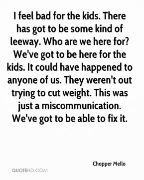 I feel bad for the kids. There has got to be some kind of leeway. Who are we here for? We've got to be here for the kids. It could have happened to anyone of us. They weren't out trying to cut weight. This was just a miscommunication. We've got to be able to fix it.