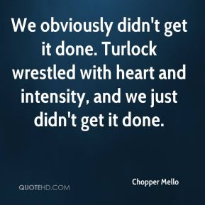 We obviously didn't get it done. Turlock wrestled with heart and intensity, and we just didn't get it done.