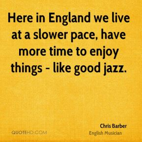 Chris Barber - Here in England we live at a slower pace, have more time to enjoy things - like good jazz.
