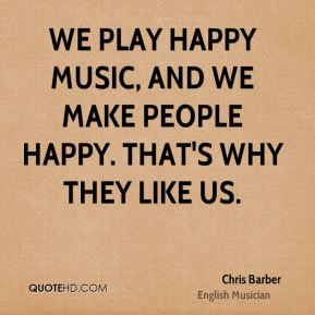 Chris Barber - We play happy music, and we make people happy. That's why they like us.