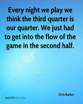 Chris Barber - Every night we play we think the third quarter is our quarter. We just had to get into the flow of the game in the second half.