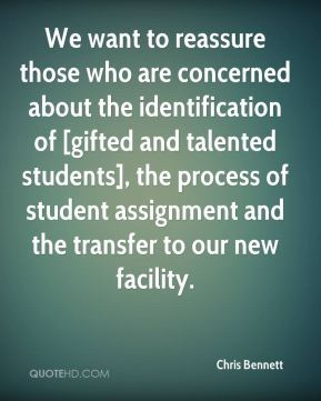 Chris Bennett - We want to reassure those who are concerned about the identification of [gifted and talented students], the process of student assignment and the transfer to our new facility.