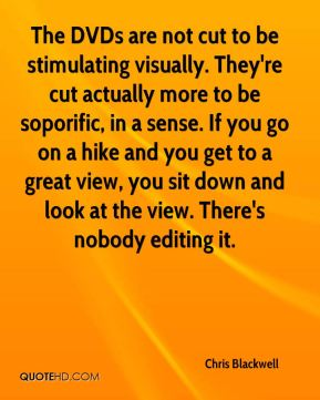 Chris Blackwell - The DVDs are not cut to be stimulating visually. They're cut actually more to be soporific, in a sense. If you go on a hike and you get to a great view, you sit down and look at the view. There's nobody editing it.