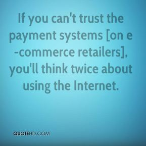 If you can't trust the payment systems [on e-commerce retailers], you'll think twice about using the Internet.