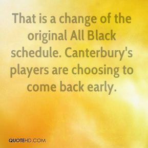 That is a change of the original All Black schedule. Canterbury's players are choosing to come back early.