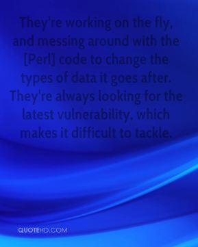 They're working on the fly, and messing around with the [Perl] code to change the types of data it goes after. They're always looking for the latest vulnerability, which makes it difficult to tackle.