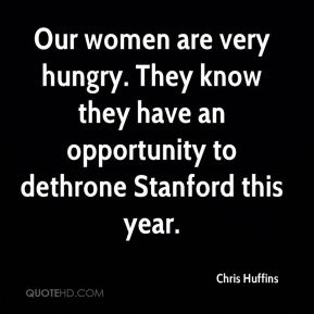 Chris Huffins - Our women are very hungry. They know they have an opportunity to dethrone Stanford this year.