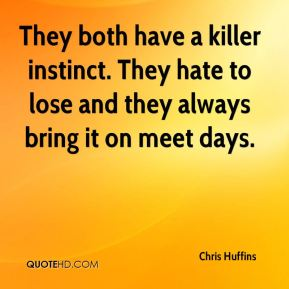 They both have a killer instinct. They hate to lose and they always bring it on meet days.