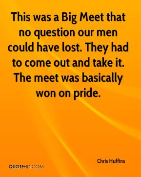 This was a Big Meet that no question our men could have lost. They had to come out and take it. The meet was basically won on pride.