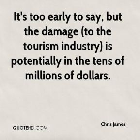 Chris James - It's too early to say, but the damage (to the tourism industry) is potentially in the tens of millions of dollars.