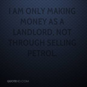 Chris Kirk - I am only making money as a landlord, not through selling petrol.