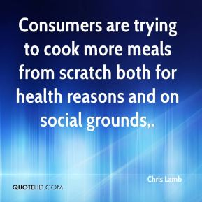 Chris Lamb - Consumers are trying to cook more meals from scratch both for health reasons and on social grounds.