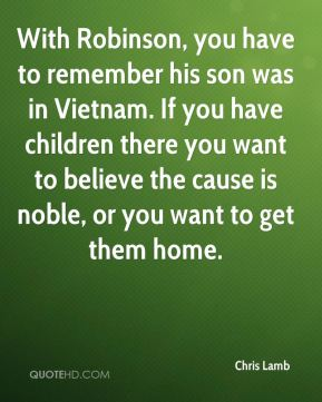 Chris Lamb - With Robinson, you have to remember his son was in Vietnam. If you have children there you want to believe the cause is noble, or you want to get them home.