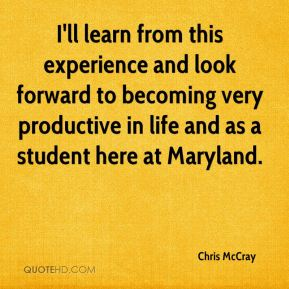 Chris McCray - I'll learn from this experience and look forward to becoming very productive in life and as a student here at Maryland.