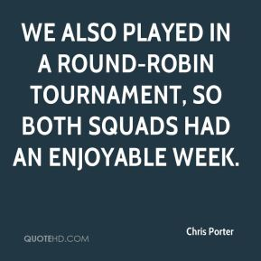 Chris Porter - We also played in a round-robin tournament, so both squads had an enjoyable week.