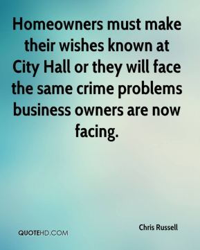 Chris Russell - Homeowners must make their wishes known at City Hall or they will face the same crime problems business owners are now facing.