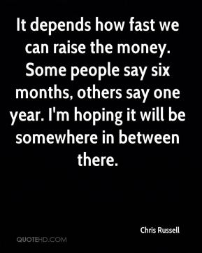 Chris Russell - It depends how fast we can raise the money. Some people say six months, others say one year. I'm hoping it will be somewhere in between there.