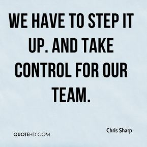 Chris Sharp - We have to step it up. And take control for our team.