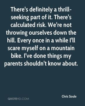 Chris Soule - There's definitely a thrill-seeking part of it. There's calculated risk. We're not throwing ourselves down the hill. Every once in a while I'll scare myself on a mountain bike. I've done things my parents shouldn't know about.