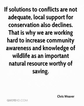 Chris Weaver - If solutions to conflicts are not adequate, local support for conservation also declines. That is why we are working hard to increase community awareness and knowledge of wildlife as an important natural resource worthy of saving.