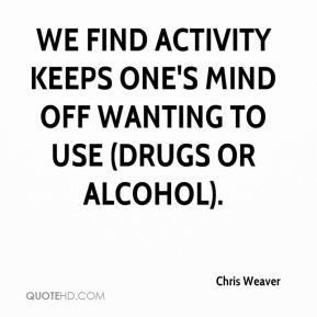 Chris Weaver - We find activity keeps one's mind off wanting to use (drugs or alcohol).