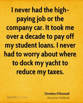 Christine O'Donnell - I never had the high-paying job or the company car. It took me over a decade to pay off my student loans. I never had to worry about where to dock my yacht to reduce my taxes.