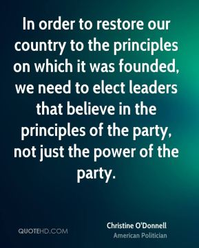 Christine O'Donnell - In order to restore our country to the principles on which it was founded, we need to elect leaders that believe in the principles of the party, not just the power of the party.