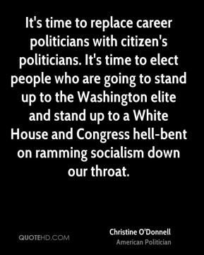 Christine O'Donnell - It's time to replace career politicians with citizen's politicians. It's time to elect people who are going to stand up to the Washington elite and stand up to a White House and Congress hell-bent on ramming socialism down our throat.