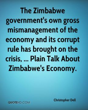 Christopher Dell - The Zimbabwe government's own gross mismanagement of the economy and its corrupt rule has brought on the crisis, ... Plain Talk About Zimbabwe's Economy.