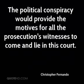 The political conspiracy would provide the motives for all the prosecution's witnesses to come and lie in this court.