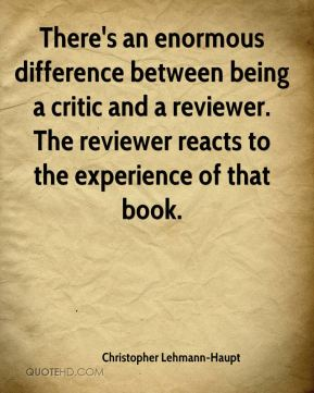 Christopher Lehmann-Haupt - There's an enormous difference between being a critic and a reviewer. The reviewer reacts to the experience of that book.