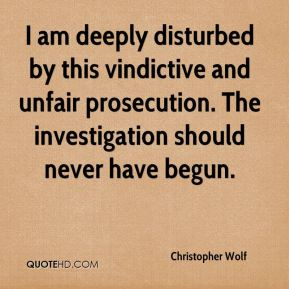I am deeply disturbed by this vindictive and unfair prosecution. The investigation should never have begun.