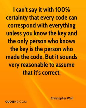 Christopher Wolf - I can't say it with 100% certainty that every code can correspond with everything unless you know the key and the only person who knows the key is the person who made the code. But it sounds very reasonable to assume that it's correct.