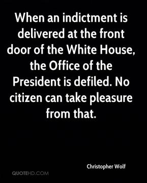 Christopher Wolf - When an indictment is delivered at the front door of the White House, the Office of the President is defiled. No citizen can take pleasure from that.