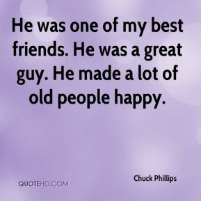 Chuck Phillips - He was one of my best friends. He was a great guy. He made a lot of old people happy.
